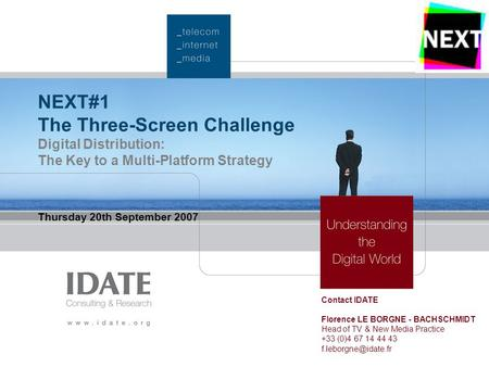 NEXT#1 The Three-Screen Challenge Digital Distribution: The Key to a Multi-Platform Strategy Thursday 20th September 2007 Contact IDATE Florence LE BORGNE.