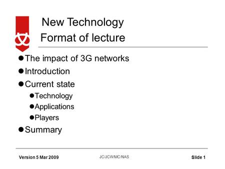 New Technology JC/JCW/MC/NAS Version 5 Mar 2009Slide 1 Format of lecture The impact of 3G networks Introduction Current state Technology Applications Players.
