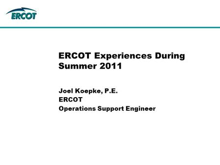 Joel Koepke, P.E. ERCOT Operations Support Engineer ERCOT Experiences During Summer 2011.