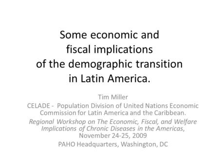 Some economic and fiscal implications of the demographic transition in Latin America. Tim Miller CELADE - Population Division of United Nations Economic.