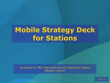 Mobile Strategy Deck for Stations Developed by PBS Interactive and the Interactive Station Advisory Council Version 1.