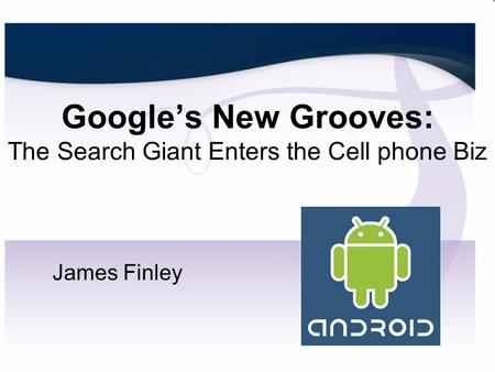 Google's New Grooves: The Search Giant Enters the Cell phone Biz James Finley.