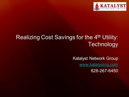 Realizing Cost Savings for the 4 th Utility: Technology Katalyst Network Group www.katalystng.com 828-267-6450.