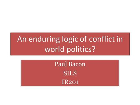 An enduring logic of conflict in world politics? Paul Bacon SILS IR201 Paul Bacon SILS IR201.