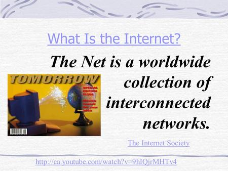 What Is the Internet? The Net is a worldwide collection of interconnected networks. The Internet Society