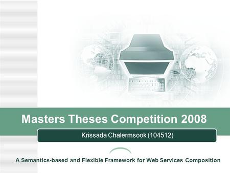 Masters Theses Competition 2008 Krissada Chalermsook (104512) A Semantics-based and Flexible Framework for Web Services Composition.