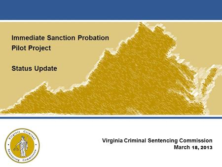 Immediate Sanction Probation Pilot Project Status Update Virginia Criminal Sentencing Commission March 18, 2013.