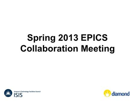 Spring 2013 EPICS Collaboration Meeting. When ? Main EPICS meeting – Wednesday 1 st May to Friday 3 rd May 2013 Training and pre-meetings – Monday 29.