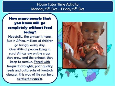 House Tutor Time Activity Monday 15 th Oct – Friday 19 th Oct How many people that you know will go completely without food today? Hopefully, the answer.