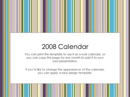 2008 Calendar You can print this template to use it as a wall calendar, or you can copy the page for any month to add it to your own presentation. If you'd.
