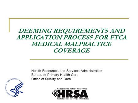 DEEMING REQUIREMENTS AND APPLICATION PROCESS FOR FTCA MEDICAL MALPRACTICE COVERAGE Health Resources and Services Administration Bureau of Primary Health.