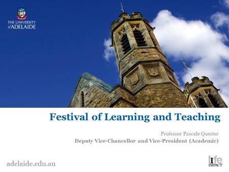 Adelaide.edu.au Festival of Learning and Teaching Professor Pascale Quester Deputy Vice-Chancellor and Vice-President (Academic)