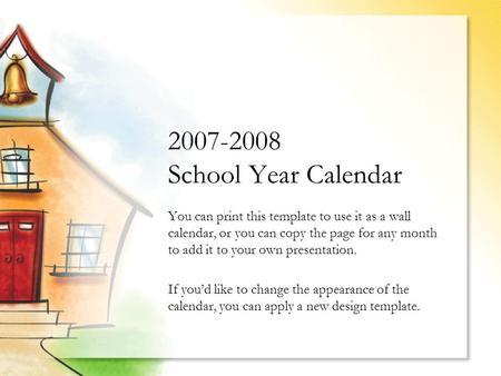 2007-2008 School Year Calendar You can print this template to use it as a wall calendar, or you can copy the page for any month to add it to your own presentation.