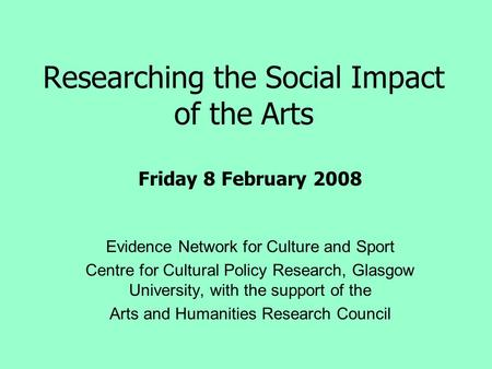 Researching the Social Impact of the Arts Evidence Network for Culture and Sport Centre for Cultural Policy Research, Glasgow University, with the support.