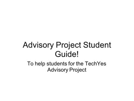 Advisory Project Student Guide! To help students for the TechYes Advisory Project.