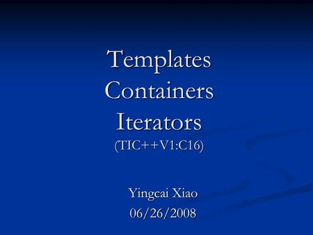 <strong>Templates</strong> Containers Iterators (TIC++V1:C16) Yingcai Xiao 06/26/2008.
