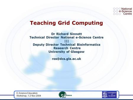 E-Science Education Workshop, 1-2 Nov 2004 Teaching Grid Computing Dr Richard Sinnott Technical Director National e-Science Centre ||| Deputy Director.