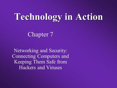 Technology in Action Chapter 7 Networking and Security: Connecting Computers and Keeping Them Safe from Hackers and Viruses.