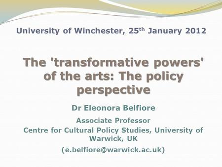 University of Winchester, 25 th January 2012 The 'transformative powers' of the arts: The policy perspective Dr Eleonora Belfiore Associate Professor Centre.