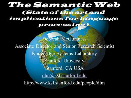 McGuinnessAAAI July 28, 2002 The Semantic Web (State of the art and implications for language processing) Deborah McGuinness Associate Director and Senior.
