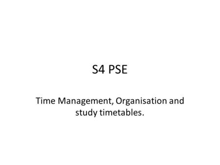 S4 PSE Time Management, Organisation and study timetables.