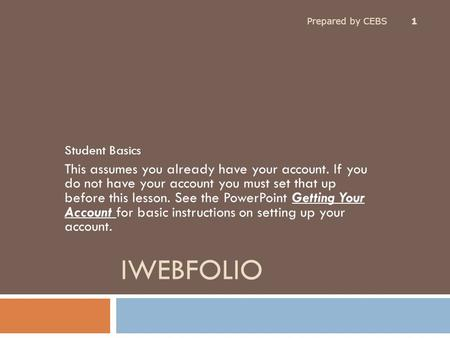 IWEBFOLIO Student Basics This assumes you already have your account. If you do not have your account you must set that up before this lesson. See the PowerPoint.