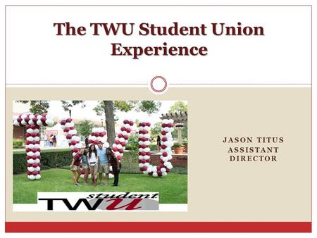 JASON TITUS ASSISTANT DIRECTOR The TWU Student Union Experience.