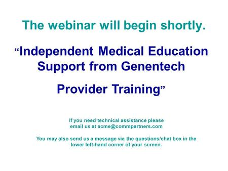 """ Independent Medical Education Support from Genentech Provider Training "" The webinar will begin shortly. If you need technical assistance please email."