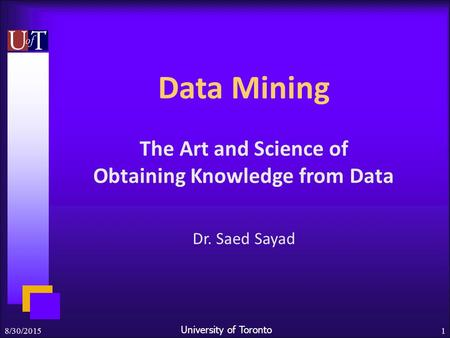 University of Toronto 8/30/20151 Data Mining The Art and Science of Obtaining Knowledge from Data Dr. Saed Sayad.