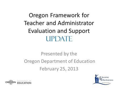 Oregon Framework for Teacher and Administrator Evaluation and Support UPDATE Presented by the Oregon Department of Education February 25, 2013.