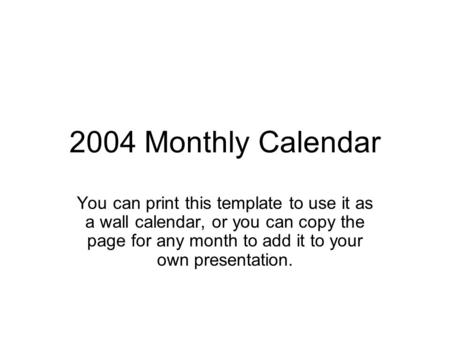 2004 Monthly Calendar You can print this template to use it as a wall calendar, or you can copy the page for any month to add it to your own presentation.