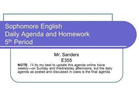 Sophomore English Daily Agenda and Homework 5 th Period Mr. Sanders E355 NOTE: I'll do my best to update this agenda online twice weekly—on Sunday and.