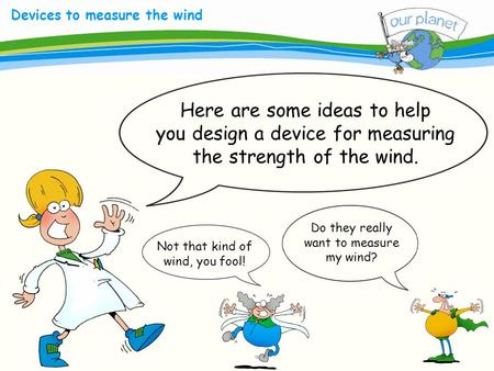 What size is your carbon footprint? Devices to measure the wind Here are some ideas to help you design a device for measuring the strength of the wind.