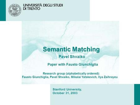 Semantic Matching Pavel Shvaiko Stanford University, October 31, 2003 Paper with Fausto Giunchiglia Research group (alphabetically ordered): Fausto Giunchiglia,