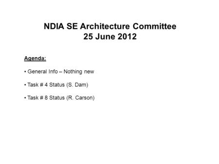 NDIA SE Architecture Committee 25 June 2012 Agenda: General Info – Nothing new Task # 4 Status (S. Dam) Task # 8 Status (R. Carson)