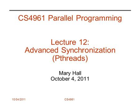 10/04/2011CS4961 CS4961 Parallel Programming Lecture 12: Advanced Synchronization (Pthreads) Mary Hall October 4, 2011.