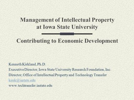 Management of Intellectual Property at Iowa State University Contributing to Economic Development Kenneth Kirkland, Ph.D. Executive Director, Iowa State.