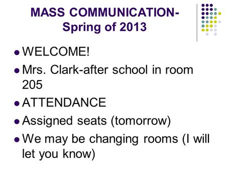 MASS COMMUNICATION- Spring of 2013 WELCOME! Mrs. Clark-after school in room 205 ATTENDANCE Assigned seats (tomorrow) We may be changing rooms (I will let.