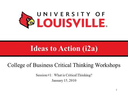 Ideas to Action (i2a) College of Business Critical Thinking Workshops Session #1: What is Critical Thinking? January 15, 2010 1.