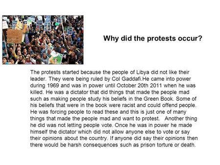 Why did the protests occur? The protests started because the people of Libya did not like their leader. They were being ruled by Col Gaddafi.He came into.