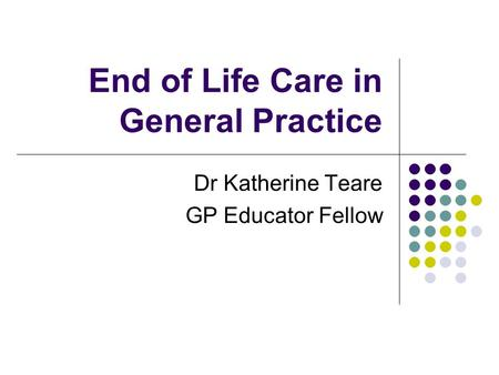 End of Life Care in General Practice Dr Katherine Teare GP Educator Fellow.