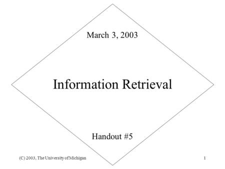 (C) 2003, The University of Michigan1 Information Retrieval Handout #5 March 3, 2003.