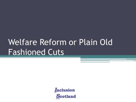 Welfare Reform or Plain Old Fashioned Cuts. Scale of the Benefit Cuts: £18 billion of cuts to welfare benefits More than £9 billion of cuts falling on.