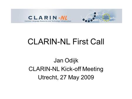 CLARIN-NL First Call Jan Odijk CLARIN-NL Kick-off Meeting Utrecht, 27 May 2009.