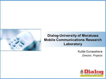 Dialog-University of Moratuwa Mobile Communications Research Laboratory Kutila Gunasekera Director, Projects.