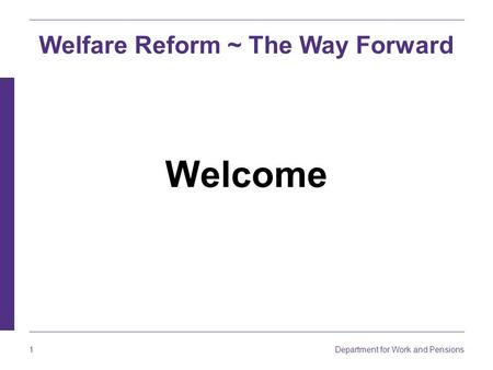 Department for Work and Pensions 1 Welcome Welfare Reform ~ The Way Forward.