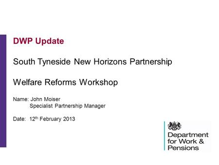 DWP Update South Tyneside New Horizons Partnership Welfare Reforms Workshop Name: John Moiser Specialist Partnership Manager Date: 12 th February 2013.