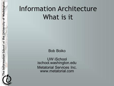 The Information School at the University of Washington Information Architecture What is it Bob Boiko UW iSchool ischool.washington.edu Metatorial Services.