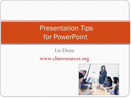 Liz Diem www.chnresources.org Presentation Tips for PowerPoint.