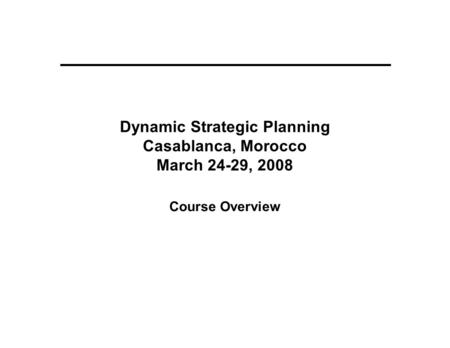 Dynamic Strategic Planning Casablanca, Morocco March 24-29, 2008 Course Overview.
